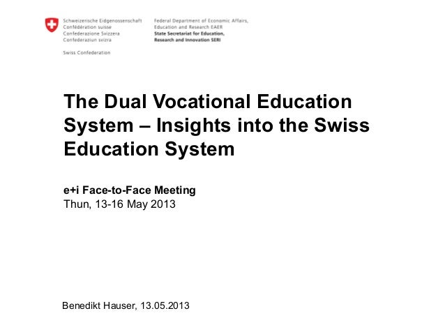 The Dual Vocational EducationSystem – Insights into the SwissEducation Systeme+i Face-to-Face MeetingThun, 13-16 May 2013B...