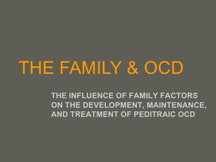 THE FAMILY & OCD THE INFLUENCE OF FAMILY FACTORS ON THE DEVELOPMENT, MAINTENANCE, AND TREATMENT OF PEDITRAIC OCD