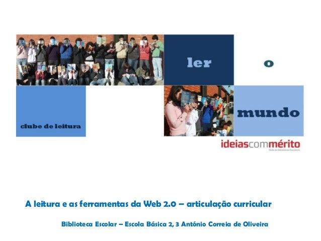 A leitura e as ferramentas da Web 2.0 – articulação curricularBiblioteca Escolar – Escola Básica 2, 3 António Correia de O...