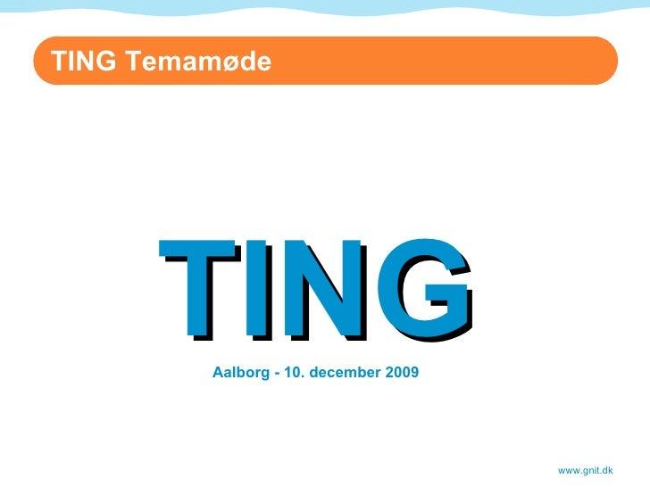 TING Aalborg - 10. december 2009 www.gnit.dk TING Temamøde