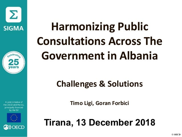 © OECD Harmonizing Public Consultations Across The Government in Albania Challenges & Solutions Timo Ligi, Goran Forbici T...