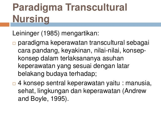 Paradigma Transcultural Nursing Leininger (1985) mengartikan:  paradigma keperawatan transcultural sebagai cara pandang, ...