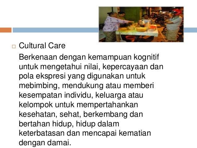  Cultural Care Berkenaan dengan kemampuan kognitif untuk mengetahui nilai, kepercayaan dan pola ekspresi yang digunakan u...