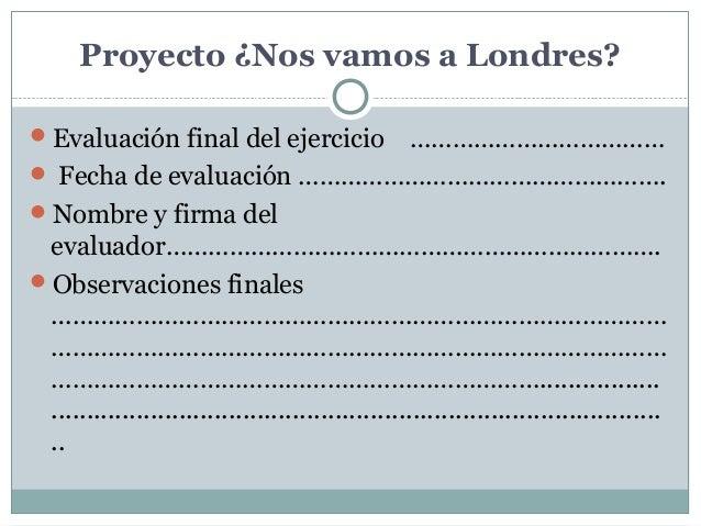 Proyecto¿NosvamosaLondres? Evaluación final del ejercicio ………………………………  Fecha de evaluación ……………………………………………. Nomb...