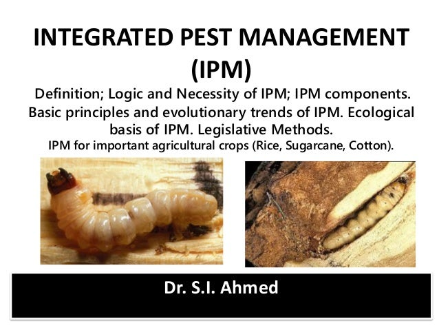 Dr. S.I. Ahmed INTEGRATED PEST MANAGEMENT (IPM) Definition; Logic and Necessity of IPM; IPM components. Basic principles a...