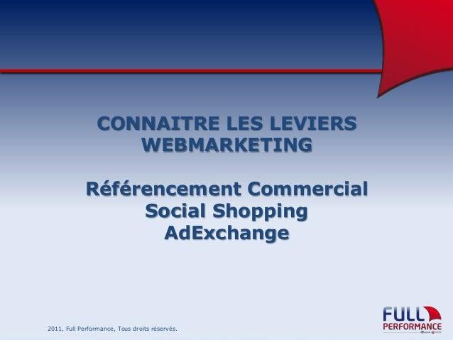 CONNAITRE LES LEVIERS WEBMARKETING Référencement Commercial Social Shopping AdExchange  2011, Full Performance, Tous droit...