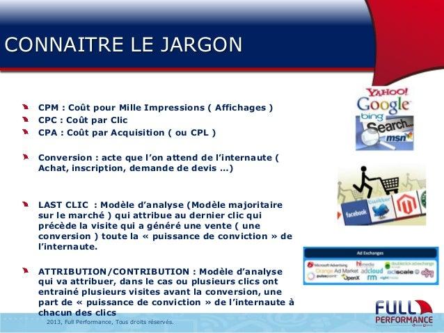 CONNAITRE LE JARGON CPM : Coût pour Mille Impressions ( Affichages ) CPC : Coût par Clic CPA : Coût par Acquisition ( ou C...