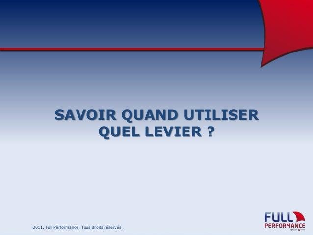 SAVOIR QUAND UTILISER QUEL LEVIER ?  2011, Full Performance, Tous droits réservés.