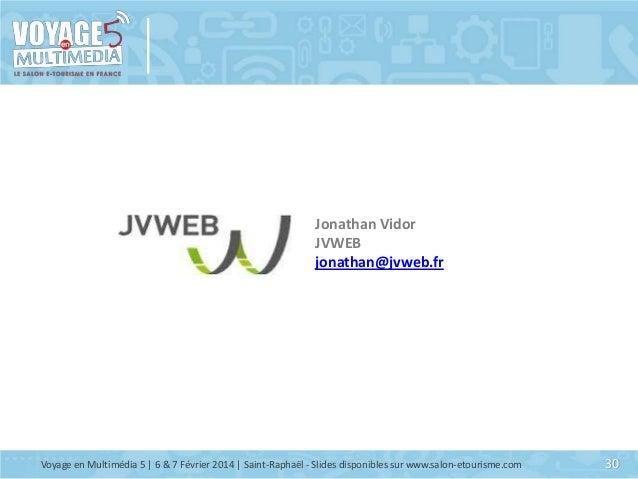 Jonathan Vidor JVWEB jonathan@jvweb.fr  Voyage en Multimédia 5 | 6 & 7 Février 2014 | Saint-Raphaël - Slides disponibles s...