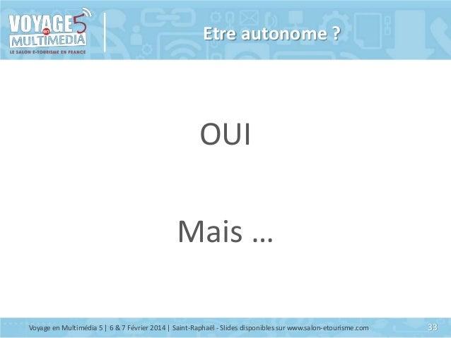 Etre autonome ?  OUI Mais … Voyage en Multimédia 5 | 6 & 7 Février 2014 | Saint-Raphaël - Slides disponibles sur www.salon...