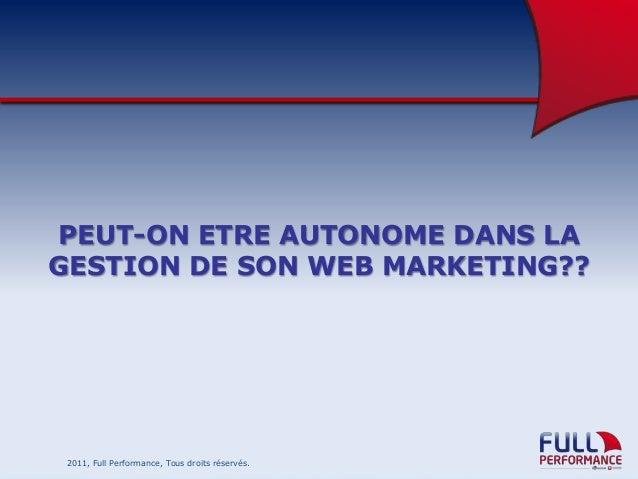 PEUT-ON ETRE AUTONOME DANS LA GESTION DE SON WEB MARKETING??  2011, Full Performance, Tous droits réservés.