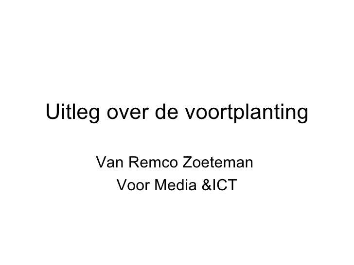 Uitleg over de voortplanting Van Remco Zoeteman  Voor Media &ICT