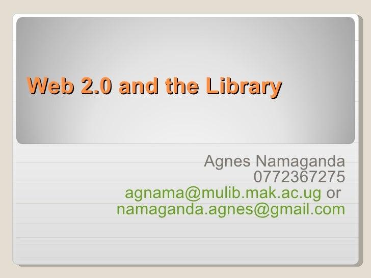Web 2.0 and the Library                 Agnes Namaganda                       0772367275         agnama@mulib.mak.ac.ug or...