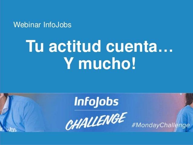 1 Tu actitud cuenta… Y mucho! Webinar InfoJobs