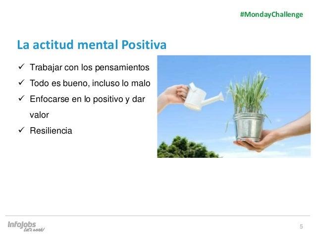 5 La actitud mental Positiva  Trabajar con los pensamientos  Todo es bueno, incluso lo malo  Enfocarse en lo positivo y...