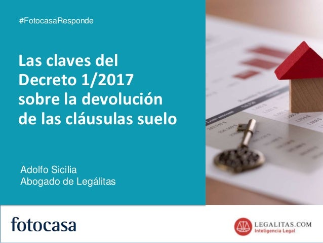 1 Las claves del Decreto 1/2017 sobre la devolución de las cláusulas suelo #FotocasaResponde Adolfo Sicilia Abogado de Leg...
