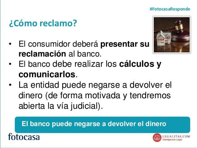 5 ¿Cómo reclamo? #FotocasaResponde • El consumidor deberá presentar su reclamación al banco. • El banco debe realizar los ...