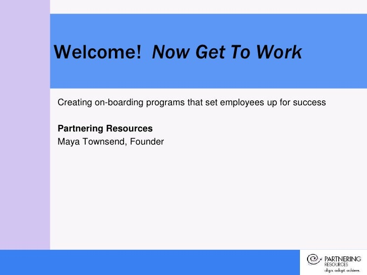 Creating on-boarding programs that set employees up for success<br />Partnering Resources<br />Maya Townsend, Founder<br /...