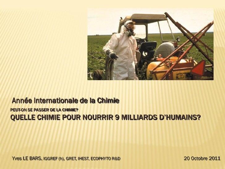 Année internationale de la ChimiePEUT-ON SE PASSER DE LA CHIMIE?QUELLE CHIMIE POUR NOURRIR 9 MILLIARDS D'HUMAINS?Yves LE B...