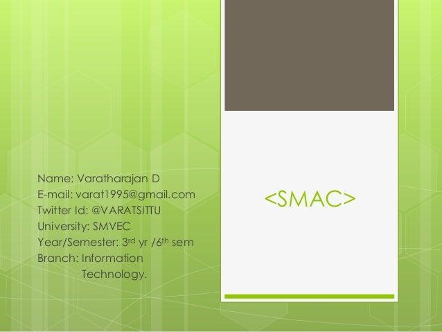 <SMAC> Name: Varatharajan D E-mail: varat1995@gmail.com Twitter Id: @VARATSITTU University: SMVEC Year/Semester: 3rd yr /6...