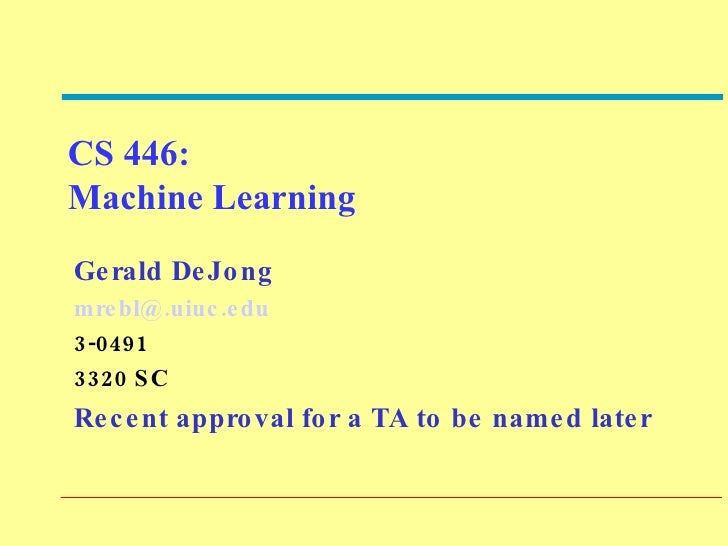 CS 446:  Machine Learning Gerald DeJong [email_address] 3-0491 3320 SC Recent approval for a TA to be named later