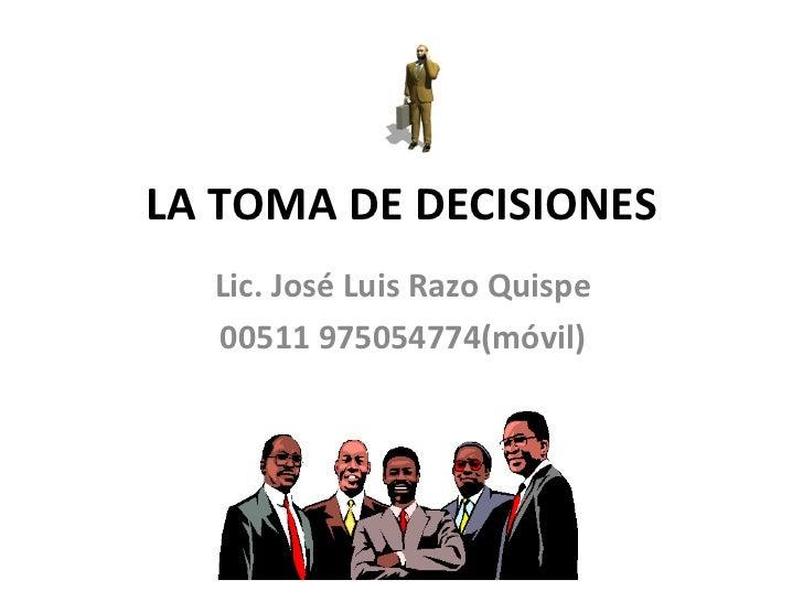 LA TOMA DE DECISIONES Lic. José Luis Razo Quispe 00511 975054774(móvil)