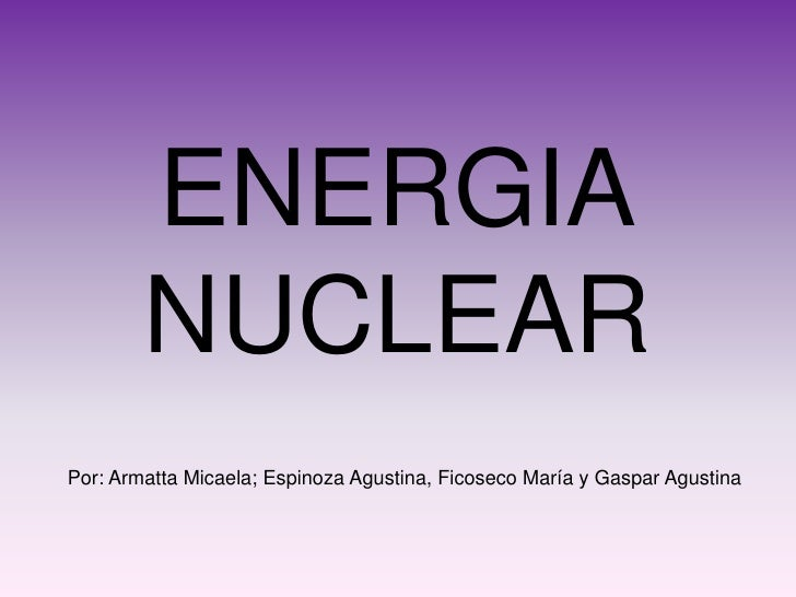ENERGIA         NUCLEAR Por: Armatta Micaela; Espinoza Agustina, Ficoseco María y Gaspar Agustina