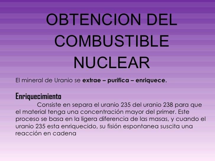 OBTENCION DEL COMBUSTIBLE NUCLEAR El mineral de Uranio se  extrae – purifica – enriquece. Enriquecimiento  Consiste en sep...