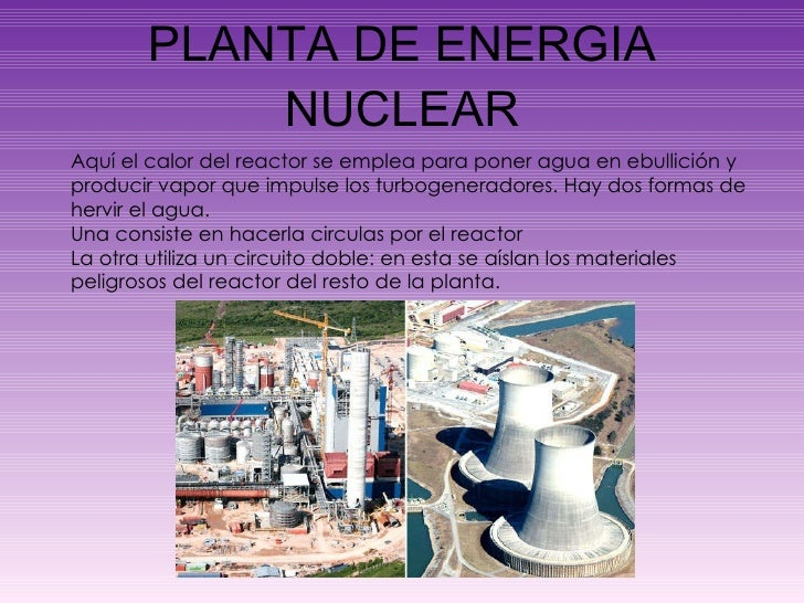 PLANTA DE ENERGIA NUCLEAR Aquí el calor del reactor se emplea para poner agua en ebullición y producir vapor que impulse l...