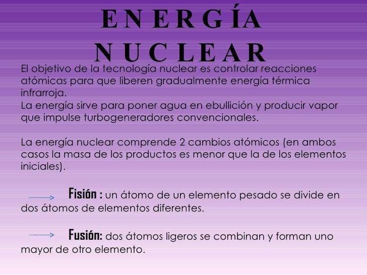 ENERGÍA NUCLEAR El objetivo de la tecnología nuclear es controlar reacciones atómicas para que liberen gradualmente energí...
