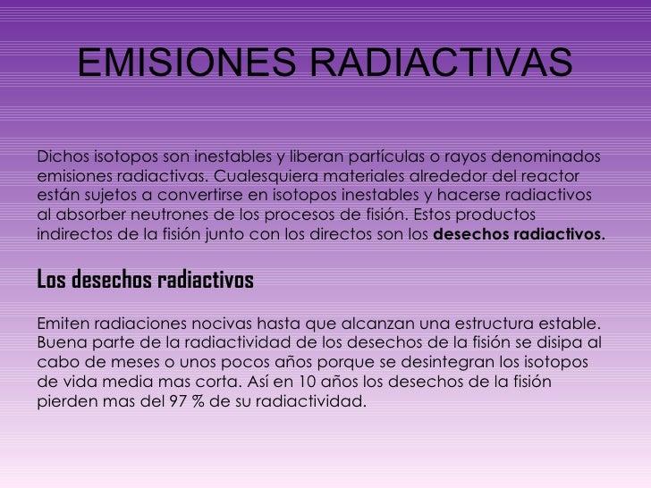 EMISIONES RADIACTIVAS Dichos isotopos son inestables y liberan partículas o rayos denominados emisiones radiactivas. Cuale...