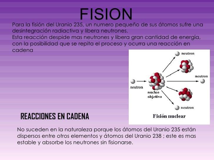 FISION Para la fisión del Uranio 235, un numero pequeño de sus átomos sufre una desintegración radiactiva y libera neutron...