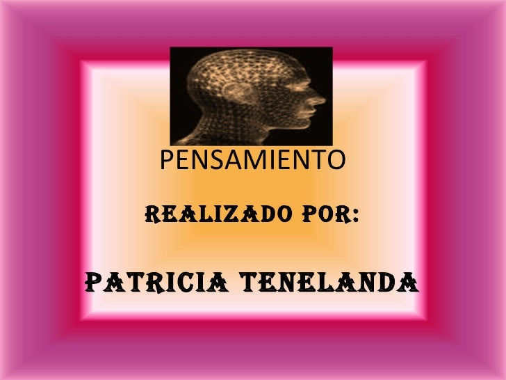 PENSAMIENTO Realizado por: Patricia tenelanda