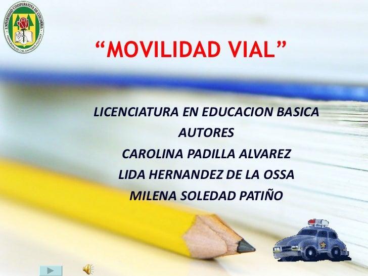 """"""" MOVILIDAD VIAL"""" LICENCIATURA EN EDUCACION BASICA AUTORES CAROLINA PADILLA ALVAREZ LIDA HERNANDEZ DE LA OSSA MILENA SOLED..."""