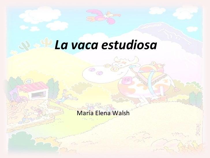 La vaca estudiosa (María Elena Walsh) La vaca estudiosa María Elena Walsh