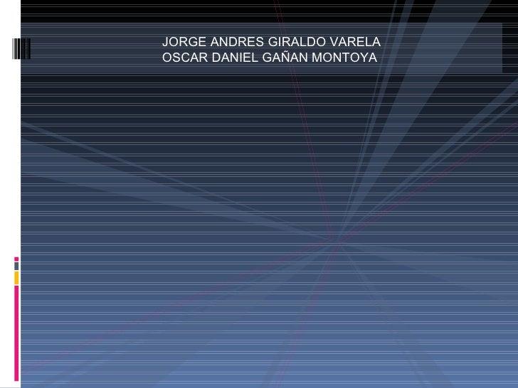 JORGE ANDRES GIRALDO VARELA OSCAR DANIEL GAÑAN MONTOYA