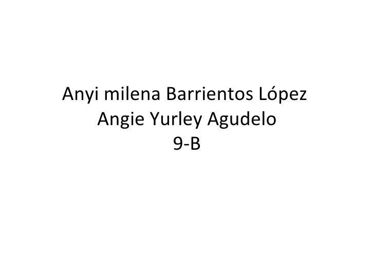 Anyi milena Barrientos López    Angie Yurley Agudelo             9-B