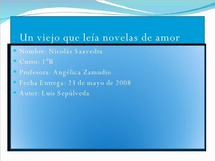 Un viejo que leía novelas de amor <ul><li>Nombre: Nicolás Saavedra </li></ul><ul><li>Curso: 1°B </li></ul><ul><li>Profesor...