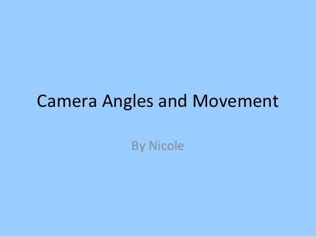 Camera Angles and Movement          By Nicole
