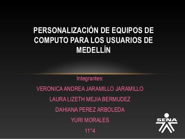 PERSONALIZACIÓN DE EQUIPOS DE COMPUTO PARA LOS USUARIOS DE MEDELLÍN Integrantes: VERONICA ANDREA JARAMILLO JARAMILLO LAURA...