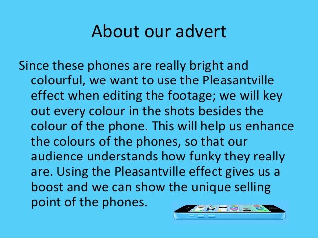 In our advert, we want to have a girl using the phone; a girl because they represent the product very well as when you thi...