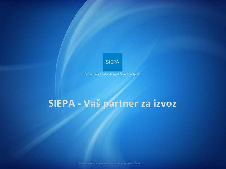 SIEPA  -  Vaš partner   za izvoz Serbia Investment and Export Promotion Agency PRESENTATION RIGHTS RESERVED. COPYRIGHT SIE...