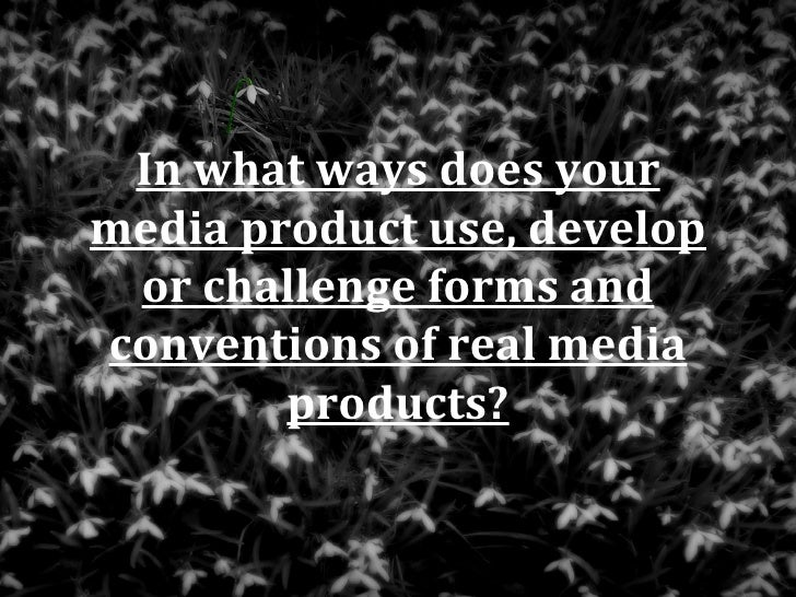In what ways does yourmedia product use, develop or challenge forms andconventions of real media        products?