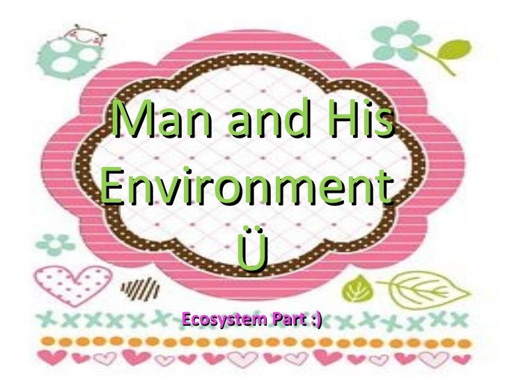Man and His Environment  Ü Ecosystem Part :)