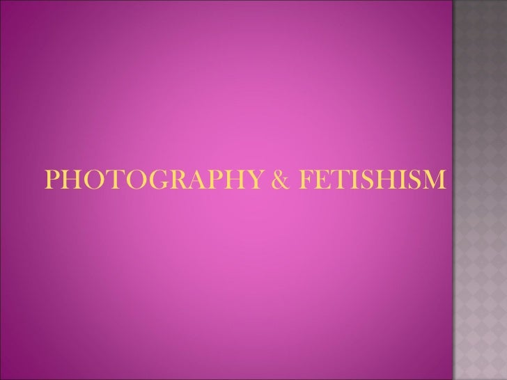 <ul><li>PHOTOGRAPHY & FETISHISM </li></ul>