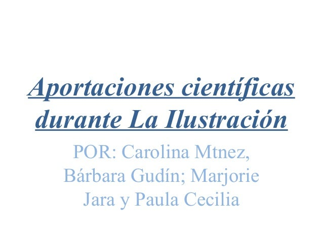 Aportaciones científicasdurante La IlustraciónPOR: Carolina Mtnez,Bárbara Gudín; MarjorieJara y Paula Cecilia