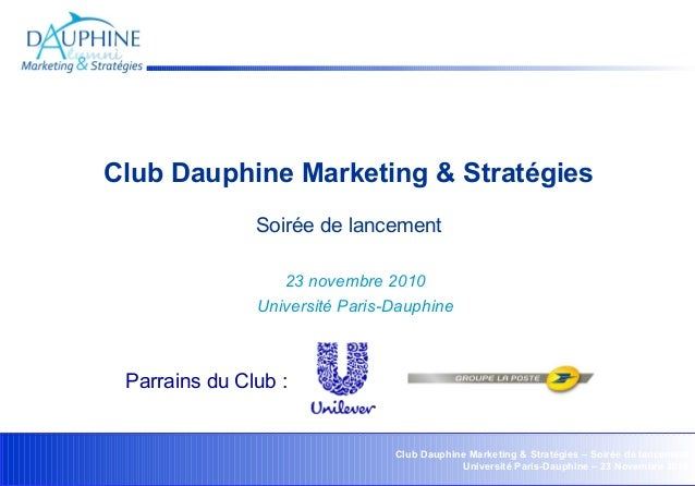 Club Dauphine Marketing & Stratégies – Soirée de lancement Université Paris-Dauphine – 23 Novembre 2010 Club Dauphine Mark...