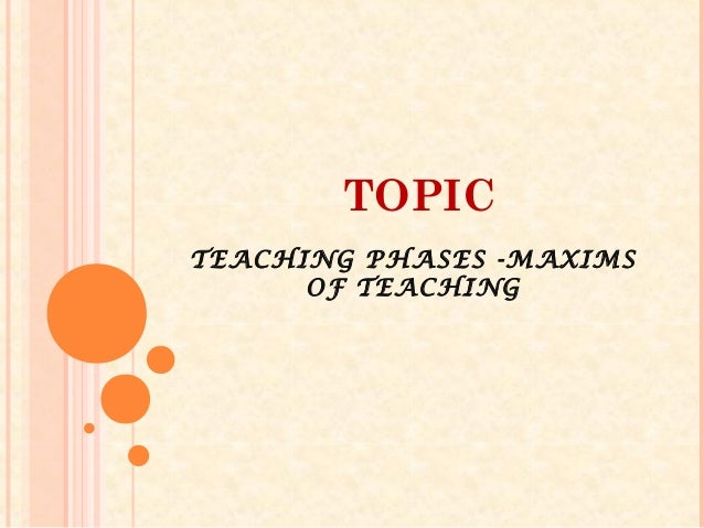 TOPIC TEACHING PHASES -MAXIMS OF TEACHING
