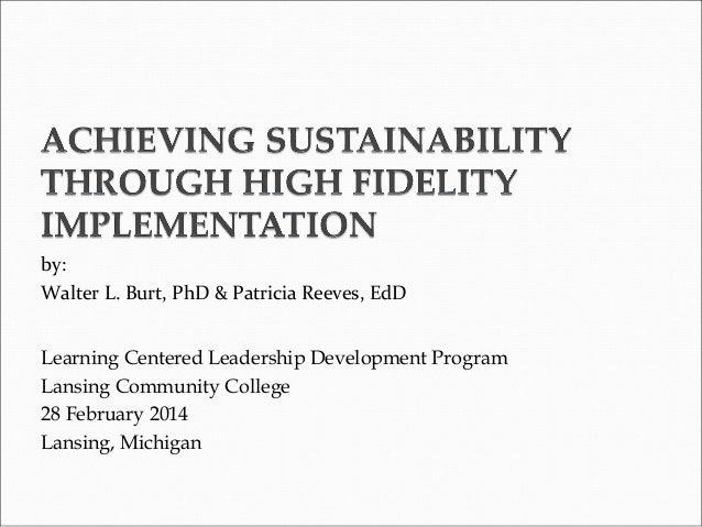 by: Walter L. Burt, PhD & Patricia Reeves, EdD Learning Centered Leadership Development Program Lansing Community College ...