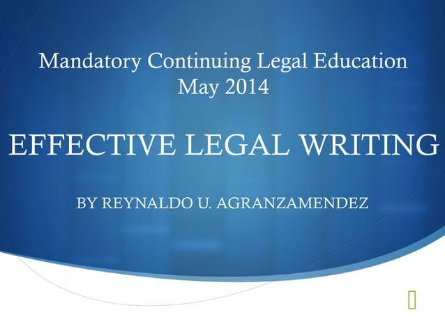 Mandatory Continuing Legal Education  EFFECTIVE LEGAL WRITING    May 2014  BY REYNALDO U. AGRANZAMENDEZ